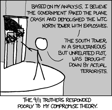 (A person is holding up a pointer to a screen with an image of the World Trade Center towers mid-disaster.) Person: Based on my analysis, I believe the government faked the plane crash and demolished the WTC north tower with explosives. The south tower, in a simultaneous but unrelated plot, was brought down by actual terrorists. - The 9/11 truthers responded poorly to my compromise theory.